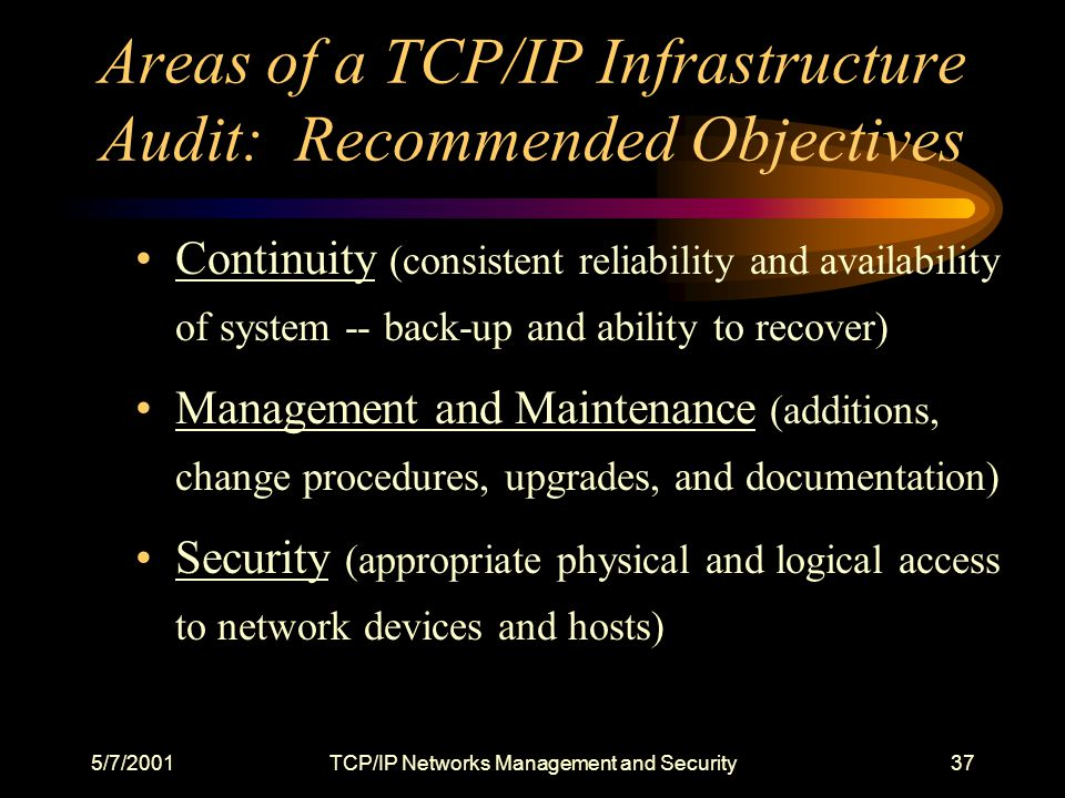 5/7/2001TCP/IP Networks Management and Security37 Areas of a TCP/IP Infrastructure Audit: Recommended Objectives Continuity (consistent reliability and availability of system -- back-up and ability to recover) Management and Maintenance (additions, change procedures, upgrades, and documentation) Security (appropriate physical and logical access to network devices and hosts)