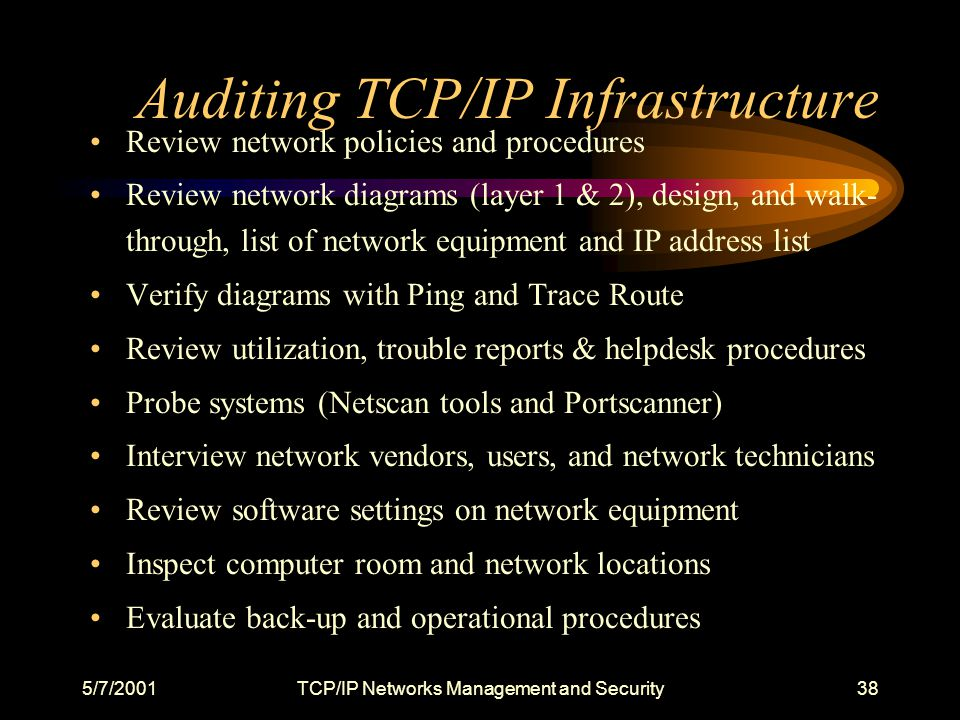 5/7/2001TCP/IP Networks Management and Security38 Auditing TCP/IP Infrastructure Review network policies and procedures Review network diagrams (layer 1 & 2), design, and walk- through, list of network equipment and IP address list Verify diagrams with Ping and Trace Route Review utilization, trouble reports & helpdesk procedures Probe systems (Netscan tools and Portscanner) Interview network vendors, users, and network technicians Review software settings on network equipment Inspect computer room and network locations Evaluate back-up and operational procedures