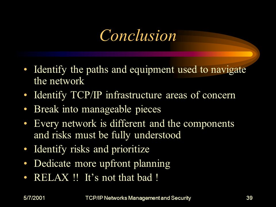 5/7/2001TCP/IP Networks Management and Security39 Conclusion Identify the paths and equipment used to navigate the network Identify TCP/IP infrastructure areas of concern Break into manageable pieces Every network is different and the components and risks must be fully understood Identify risks and prioritize Dedicate more upfront planning RELAX !.