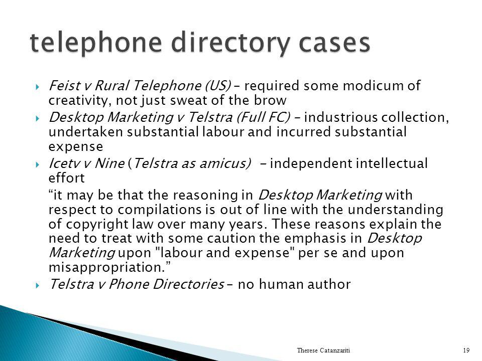 Feist v Rural Telephone (US) – required some modicum of creativity, not just sweat of the brow Desktop Marketing v Telstra (Full FC) – industrious col