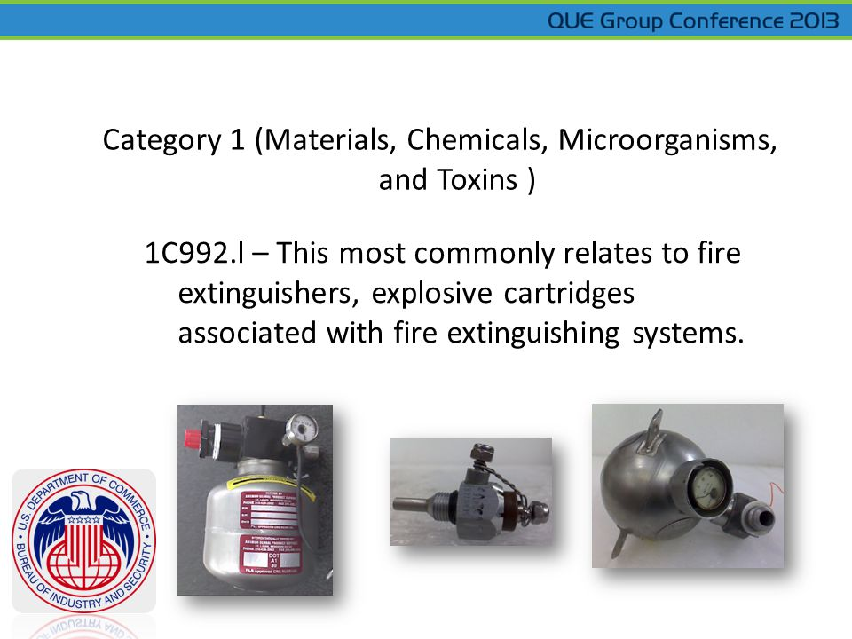Category 1 (Materials, Chemicals, Microorganisms, and Toxins ) 1C992.l – This most commonly relates to fire extinguishers, explosive cartridges associated with fire extinguishing systems.