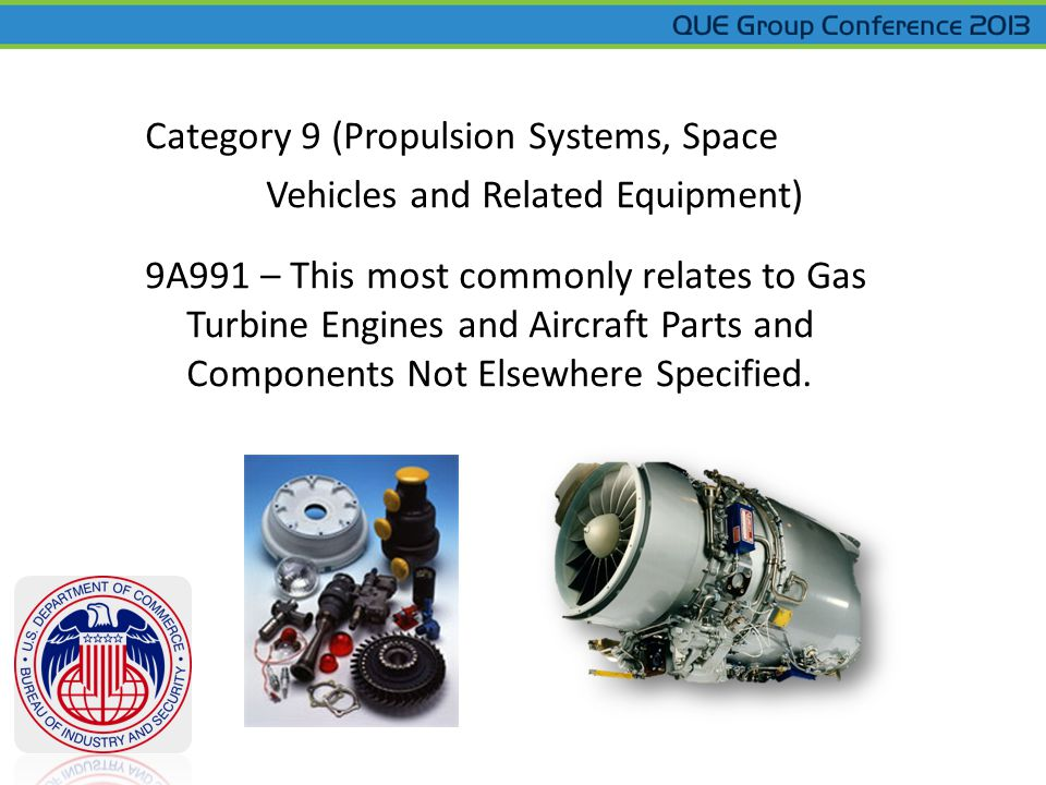 Category 9 (Propulsion Systems, Space Vehicles and Related Equipment) 9A991 – This most commonly relates to Gas Turbine Engines and Aircraft Parts and Components Not Elsewhere Specified.