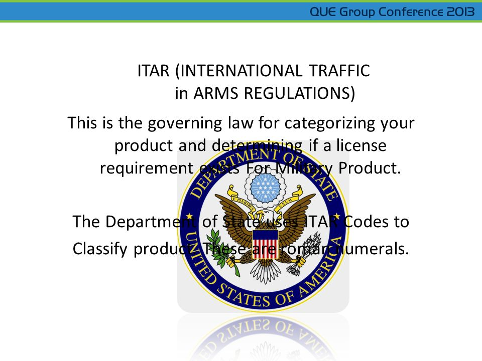 ITAR (INTERNATIONAL TRAFFIC in ARMS REGULATIONS) This is the governing law for categorizing your product and determining if a license requirement exis