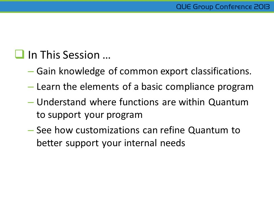 In This Session … – Gain knowledge of common export classifications. – Learn the elements of a basic compliance program – Understand where functions a