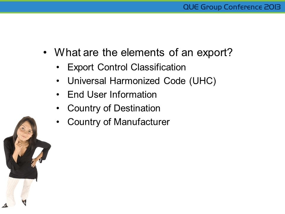 What are the elements of an export? Export Control Classification Universal Harmonized Code (UHC) End User Information Country of Destination Country