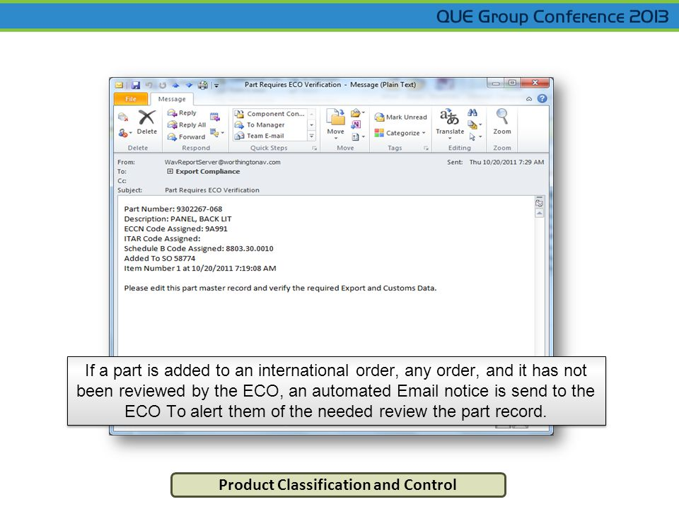 Product Classification and Control If a part is added to an international order, any order, and it has not been reviewed by the ECO, an automated Email notice is send to the ECO To alert them of the needed review the part record.
