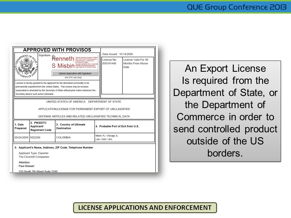 LICENSE APPLICATIONS AND ENFORCEMENT An Export License Is required from the Department of State, or the Department of Commerce in order to send controlled product outside of the US borders.
