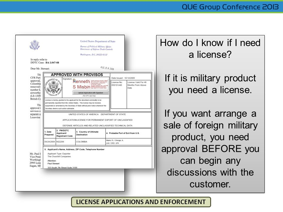 LICENSE APPLICATIONS AND ENFORCEMENT How do I know if I need a license? If it is military product you need a license. If you want arrange a sale of fo
