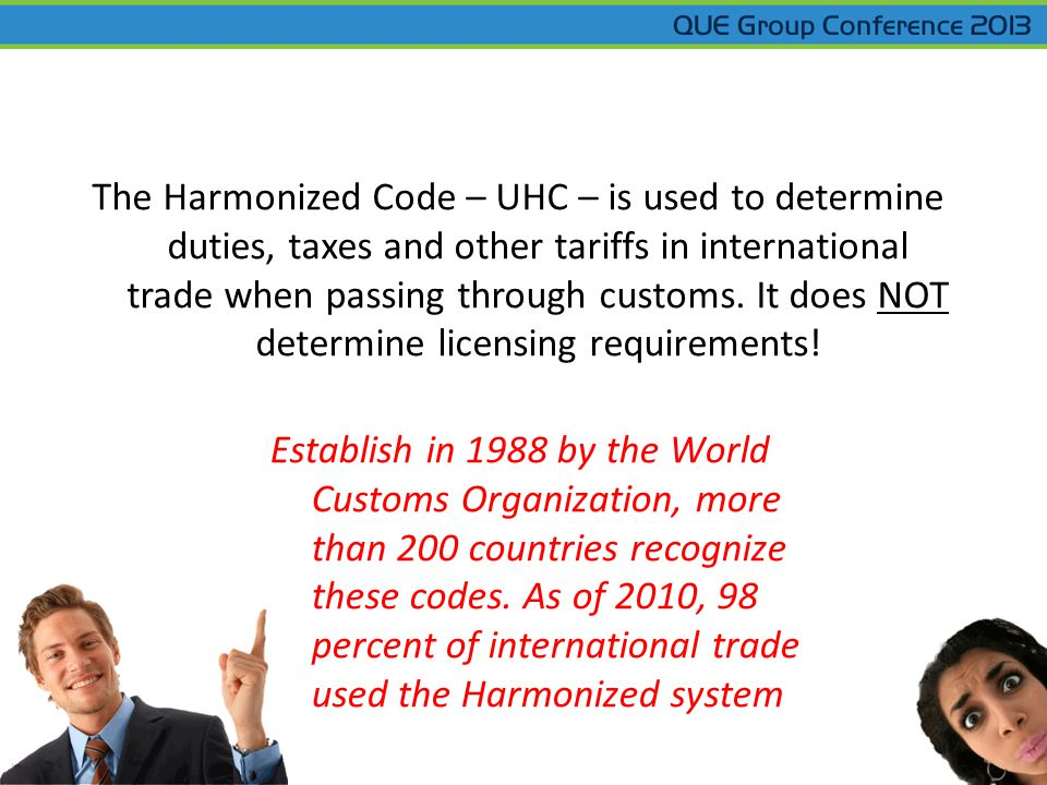 The Harmonized Code – UHC – is used to determine duties, taxes and other tariffs in international trade when passing through customs. It does NOT dete