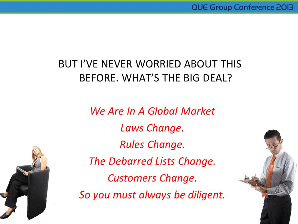 We Are In A Global Market Laws Change. Rules Change. The Debarred Lists Change. Customers Change. So you must always be diligent. BUT IVE NEVER WORRIE