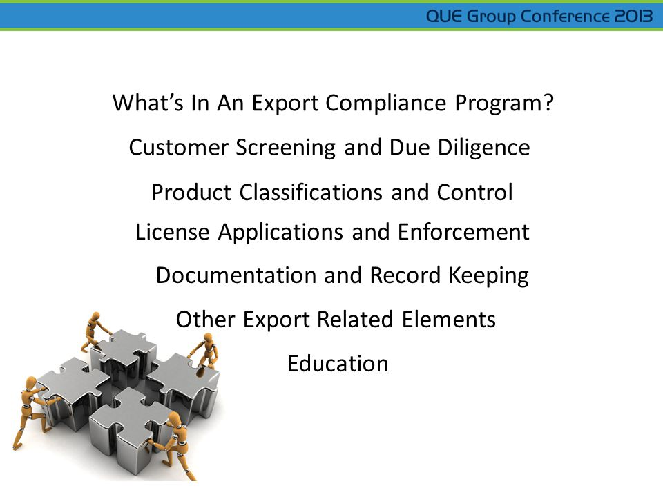 Whats In An Export Compliance Program? Customer Screening and Due Diligence Product Classifications and Control License Applications and Enforcement O