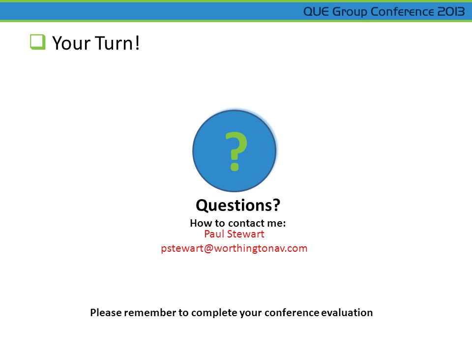 Your Turn! ? Questions? How to contact me: Paul Stewart pstewart@worthingtonav.com Please remember to complete your conference evaluation