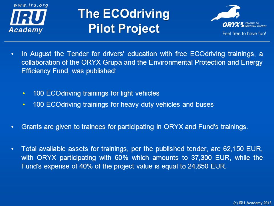 The ECOdriving Pilot Project In August the Tender for drivers education with free ECOdriving trainings, a collaboration of the ORYX Grupa and the Environmental Protection and Energy Efficiency Fund, was published: 100 ECOdriving trainings for light vehicles 100 ECOdriving trainings for heavy duty vehicles and buses Grants are given to trainees for participating in ORYX and Funds trainings.