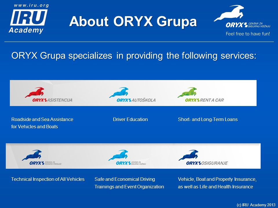 About ORYX Grupa ORYX Grupa specializes in providing the following services: Roadside and Sea Assistance Driver EducationShort- and Long-Term Loans for Vehicles and Boats Technical Inspection of All VehiclesSafe and Economical Driving Vehicle, Boat and Property Insurance, Trainings and Event Organizationas well as Life and Health Insurance (c) IRU Academy 2013