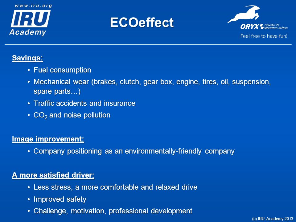 ECOeffect Savings: Fuel consumptionFuel consumption Mechanical wear (brakes, clutch, gear box, engine, tires, oil, suspension, spare parts…)Mechanical wear (brakes, clutch, gear box, engine, tires, oil, suspension, spare parts…) Traffic accidents and insuranceTraffic accidents and insurance CO 2 and noise pollutionCO 2 and noise pollution Image improvement: Company positioning as an environmentally-friendly companyCompany positioning as an environmentally-friendly company A more satisfied driver: Less stress, a more comfortable and relaxed driveLess stress, a more comfortable and relaxed drive Improved safetyImproved safety Challenge, motivation, professional developmentChallenge, motivation, professional development (c) IRU Academy 2013
