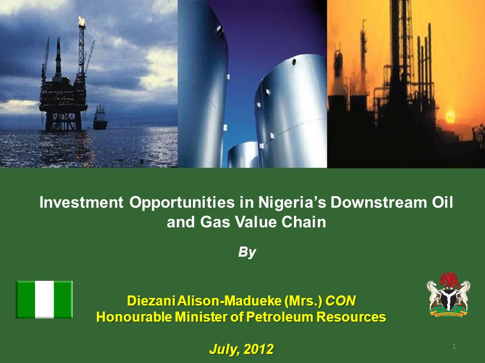 Investment Opportunities in Nigerias Downstream Oil and Gas Value Chain By Diezani Alison-Madueke (Mrs.) CON Honourable Minister of Petroleum Resources July, 2012 1