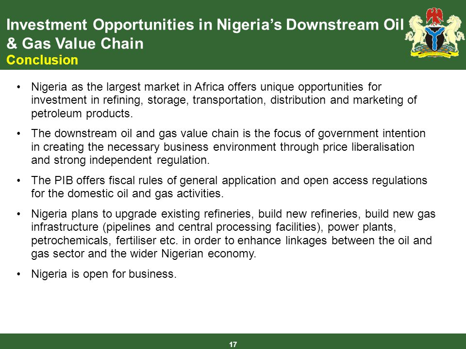 Investment Opportunities in Nigerias Downstream Oil & Gas Value Chain Conclusion 17 Nigeria as the largest market in Africa offers unique opportunities for investment in refining, storage, transportation, distribution and marketing of petroleum products.