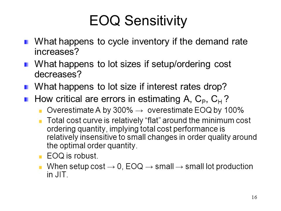 16 EOQ Sensitivity What happens to cycle inventory if the demand rate increases? What happens to lot sizes if setup/ordering cost decreases? What happ