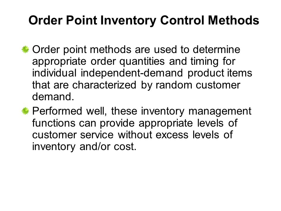 Order Point Inventory Control Methods Order point methods are used to determine appropriate order quantities and timing for individual independent-dem