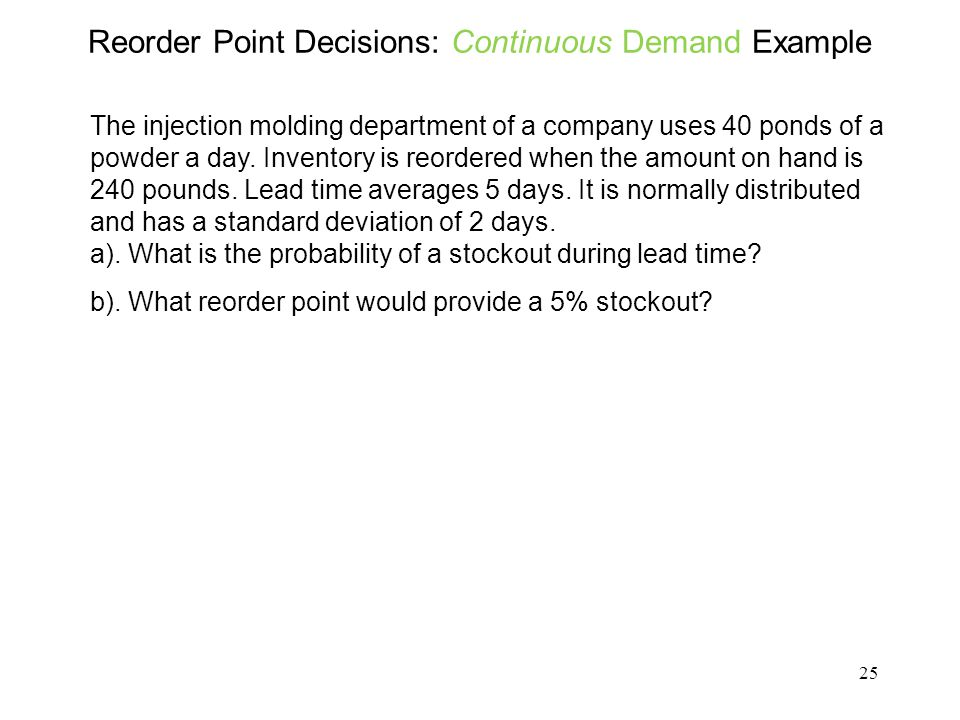 25 Reorder Point Decisions: Continuous Demand Example The injection molding department of a company uses 40 ponds of a powder a day. Inventory is reor