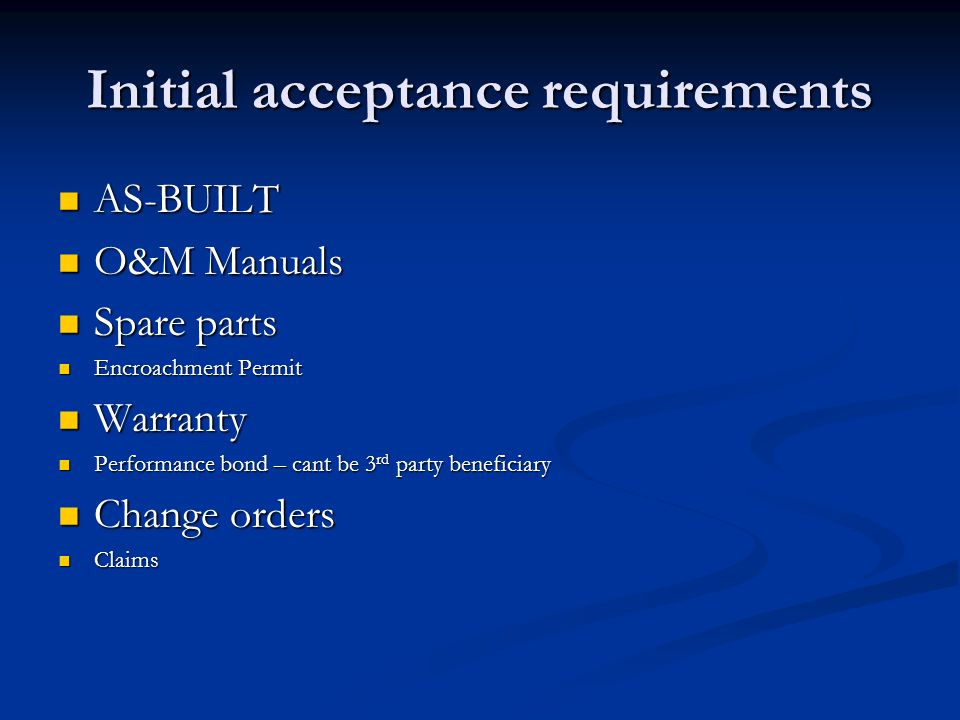 Initial acceptance requirements AS-BUILT AS-BUILT O&M Manuals O&M Manuals Spare parts Spare parts Encroachment Permit Encroachment Permit Warranty Warranty Performance bond – cant be 3 rd party beneficiary Performance bond – cant be 3 rd party beneficiary Change orders Change orders Claims Claims