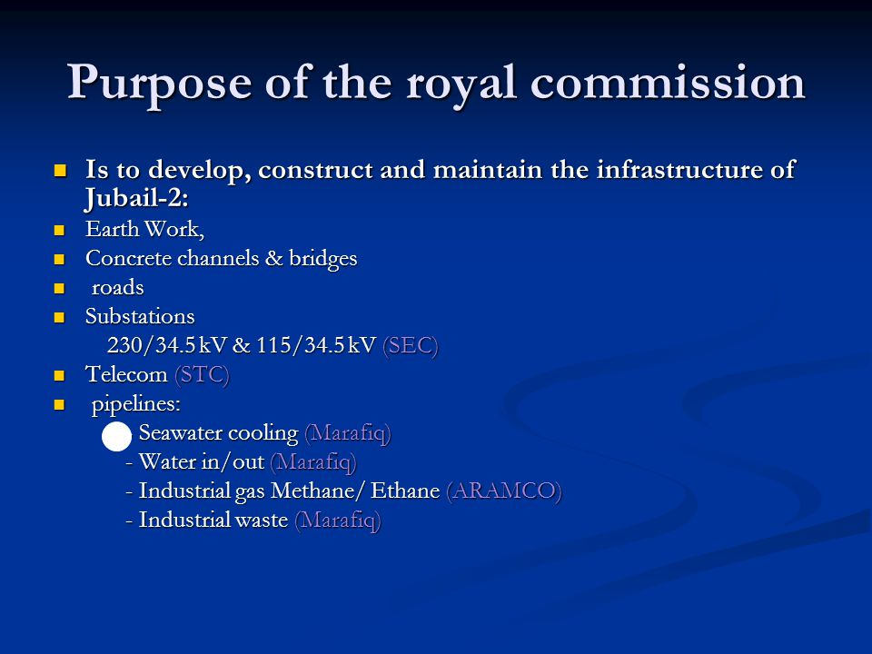 Purpose of the royal commission Is to develop, construct and maintain the infrastructure of Jubail-2: Is to develop, construct and maintain the infrastructure of Jubail-2: Earth Work, Earth Work, Concrete channels & bridges Concrete channels & bridges roads roads Substations Substations 230/34.5 kV & 115/34.5 kV (SEC) 230/34.5 kV & 115/34.5 kV (SEC) Telecom (STC) Telecom (STC) pipelines: pipelines: - Seawater cooling (Marafiq) - Seawater cooling (Marafiq) - Water in/out (Marafiq) - Water in/out (Marafiq) - Industrial gas Methane/ Ethane (ARAMCO) - Industrial gas Methane/ Ethane (ARAMCO) - Industrial waste (Marafiq) - Industrial waste (Marafiq)