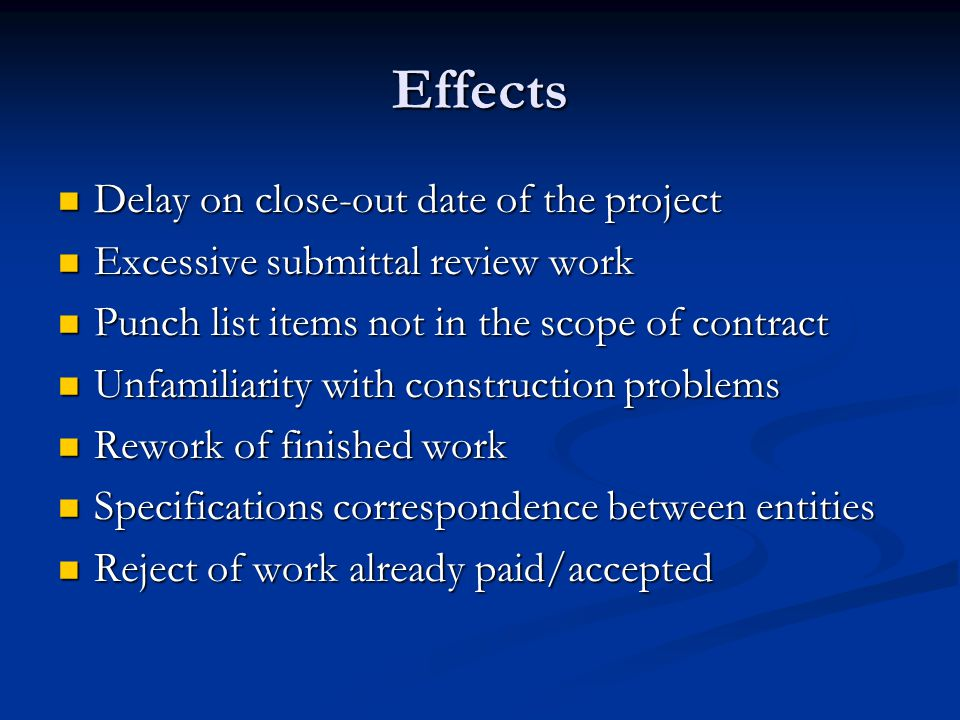 Effects Delay on close-out date of the project Delay on close-out date of the project Excessive submittal review work Excessive submittal review work Punch list items not in the scope of contract Punch list items not in the scope of contract Unfamiliarity with construction problems Unfamiliarity with construction problems Rework of finished work Rework of finished work Specifications correspondence between entities Specifications correspondence between entities Reject of work already paid/accepted Reject of work already paid/accepted