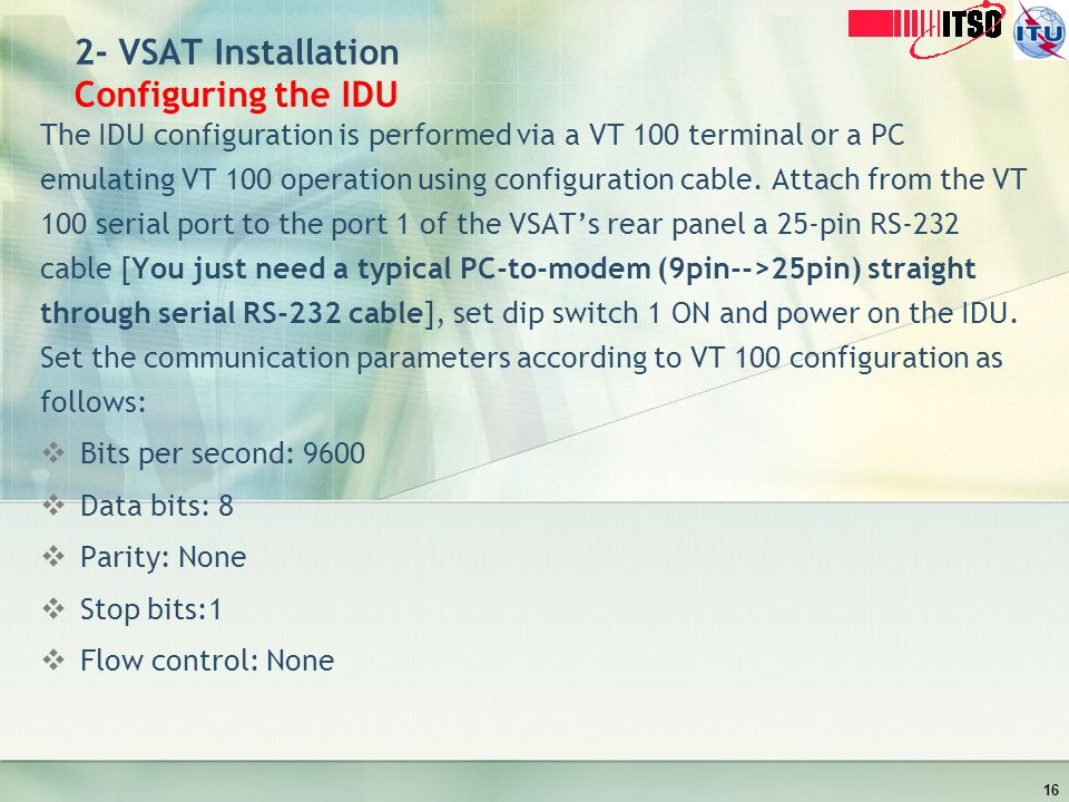 2- VSAT Installation Configuring the IDU The IDU configuration is performed via a VT 100 terminal or a PC emulating VT 100 operation using configurati