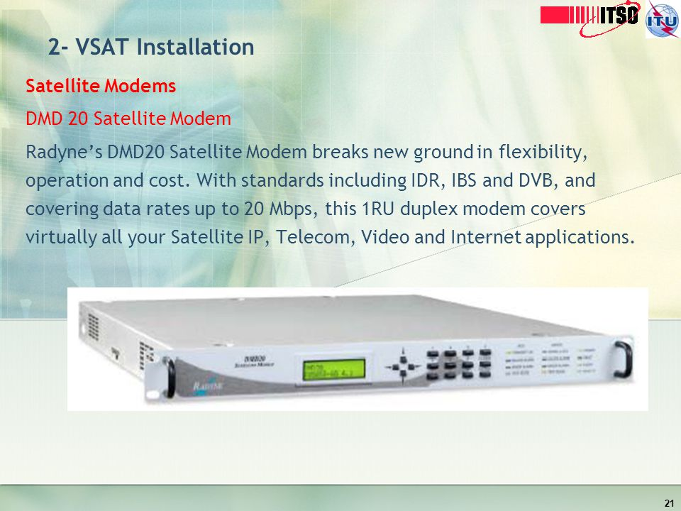 2- VSAT Installation Satellite Modems DMD 20 Satellite Modem Radynes DMD20 Satellite Modem breaks new ground in flexibility, operation and cost. With
