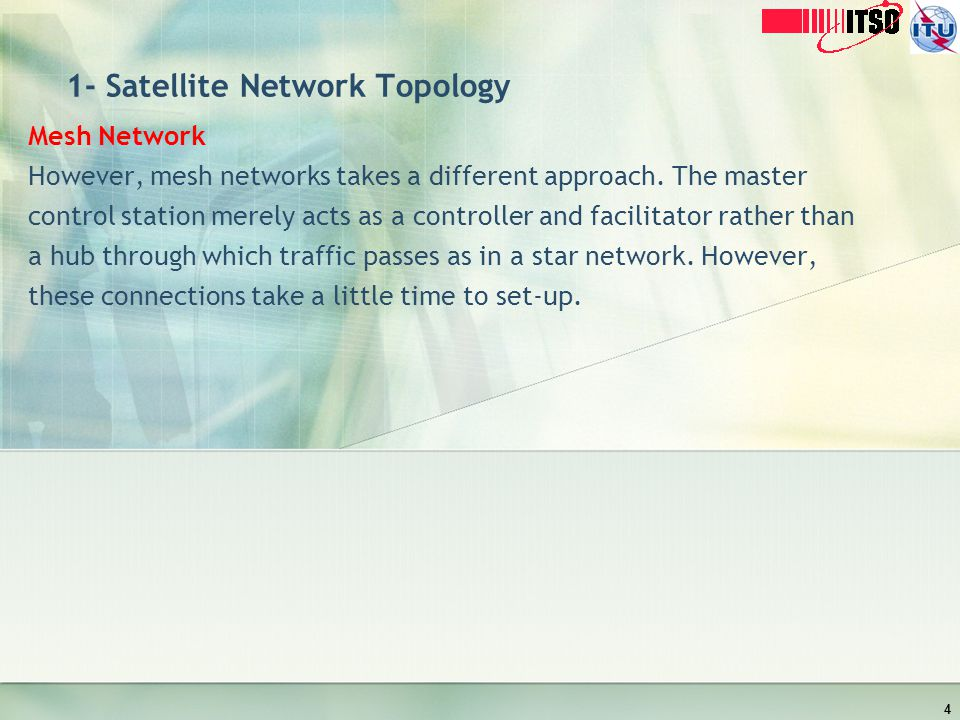 1- Satellite Network Topology Mesh Network However, mesh networks takes a different approach. The master control station merely acts as a controller a