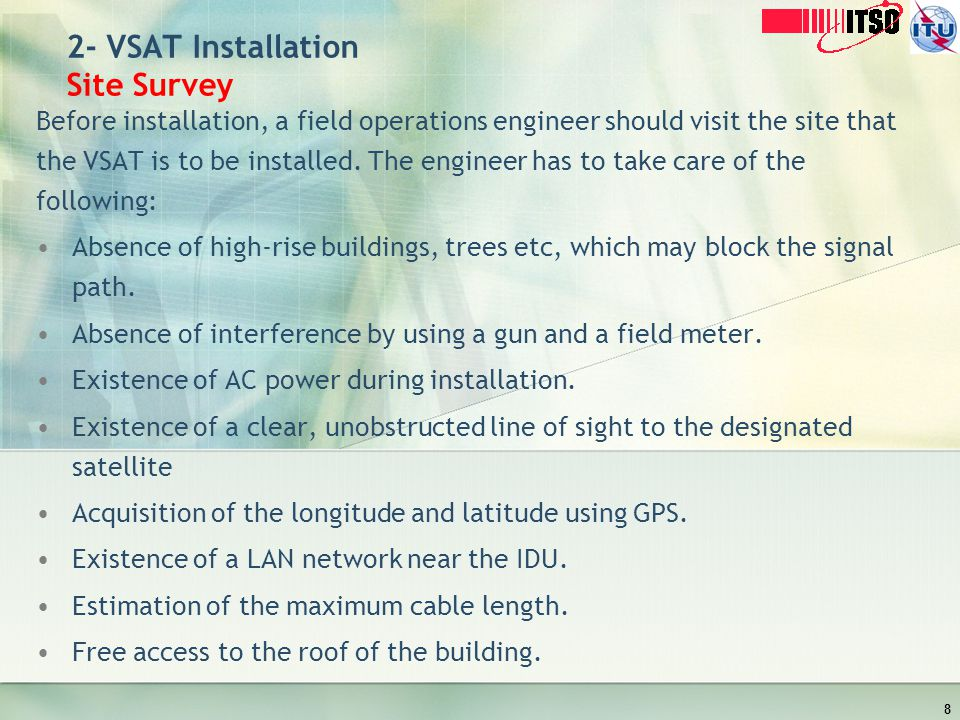 2- VSAT Installation Site Survey Before installation, a field operations engineer should visit the site that the VSAT is to be installed. The engineer