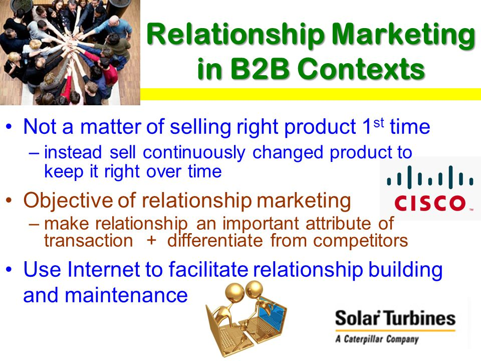 Relationship Marketing in B2B Contexts Not a matter of selling right product 1 st time –instead sell continuously changed product to keep it right over time Objective of relationship marketing –make relationship an important attribute of transaction + differentiate from competitors Use Internet to facilitate relationship building and maintenance
