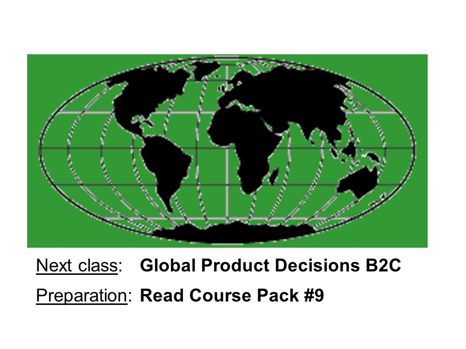 Next class: Global Product Decisions B2C Preparation: Read Course Pack #9
