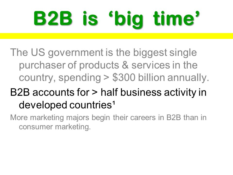 B2B is big time The US government is the biggest single purchaser of products & services in the country, spending > $300 billion annually.