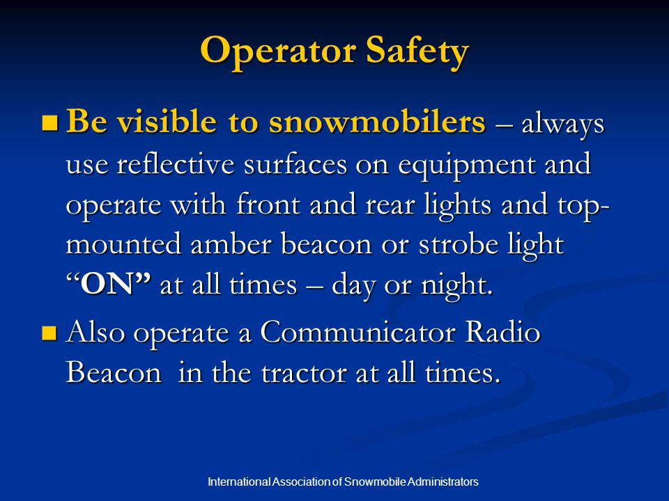 International Association of Snowmobile Administrators Chapter 3 Quiz 4.Groomer operators should never operate equipment while under the influence of drugs or alcohol because their abilities and judgment will be impaired.