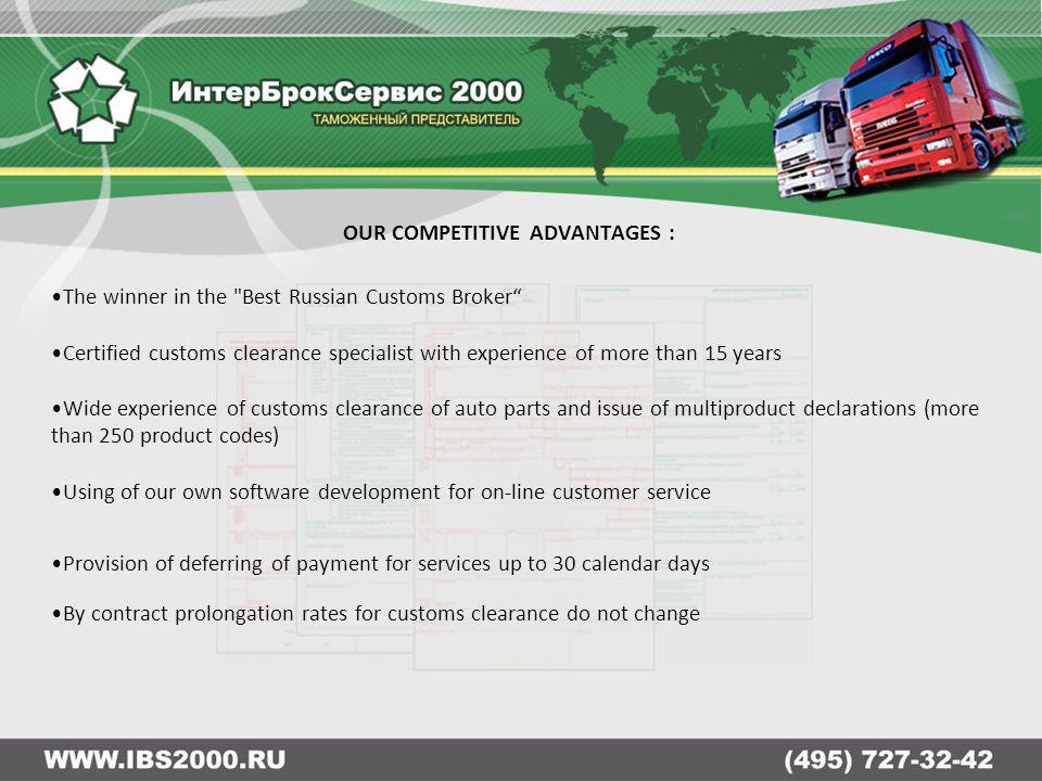 OUR COMPETITIVE ADVANTAGES : The winner in the Best Russian Customs Broker Certified customs clearance specialist with experience of more than 15 years Wide experience of customs clearance of auto parts and issue of multiproduct declarations (more than 250 product codes) Using of our own software development for on-line customer service Provision of deferring of payment for services up to 30 calendar days By contract prolongation rates for customs clearance do not change