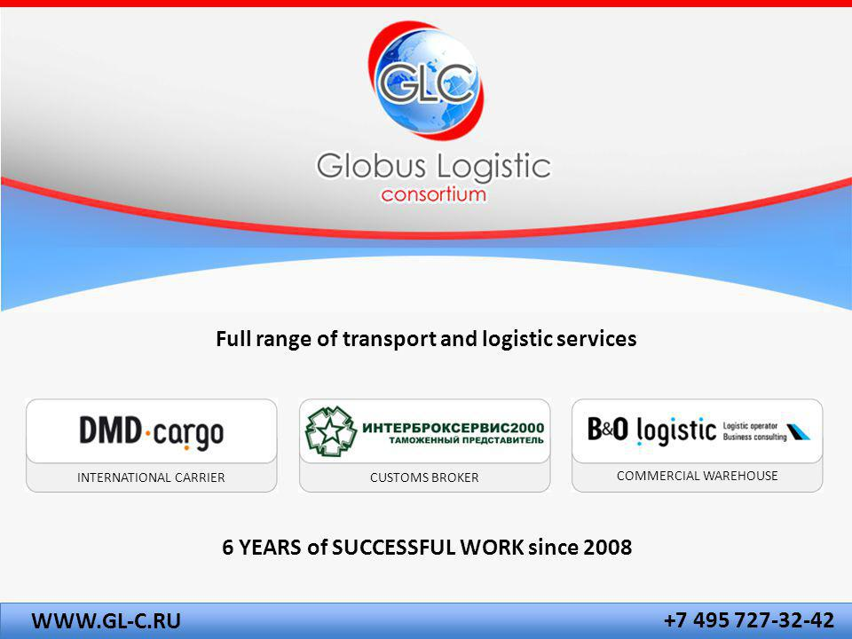Full range of transport and logistic services INTERNATIONAL CARRIERCUSTOMS BROKER COMMERCIAL WAREHOUSE +7 495 727-32-42 WWW.GL-C.RU 6 YEARS of SUCCESSFUL WORK since 2008