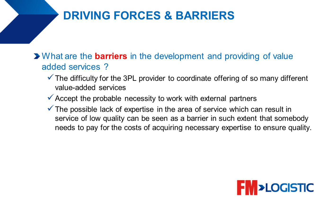 DRIVING FORCES & BARRIERS What are the barriers in the development and providing of value added services ? The difficulty for the 3PL provider to coor