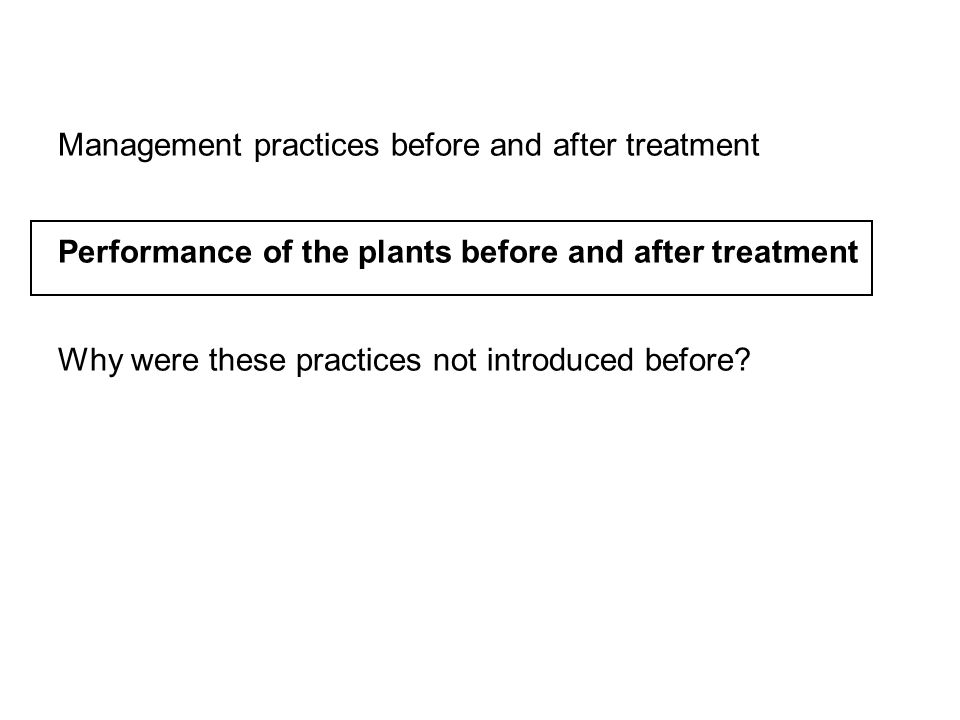 Management practices before and after treatment Performance of the plants before and after treatment Why were these practices not introduced before