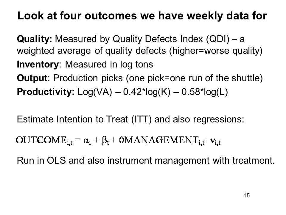 Look at four outcomes we have weekly data for Quality: Measured by Quality Defects Index (QDI) – a weighted average of quality defects (higher=worse quality) Inventory: Measured in log tons Output: Production picks (one pick=one run of the shuttle) Productivity: Log(VA) – 0.42*log(K) – 0.58*log(L) Estimate Intention to Treat (ITT) and also regressions: Run in OLS and also instrument management with treatment.