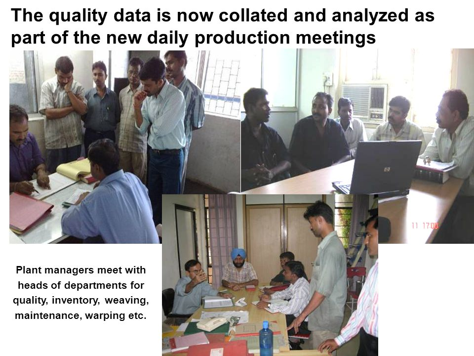 The quality data is now collated and analyzed as part of the new daily production meetings Plant managers meet with heads of departments for quality, inventory, weaving, maintenance, warping etc.