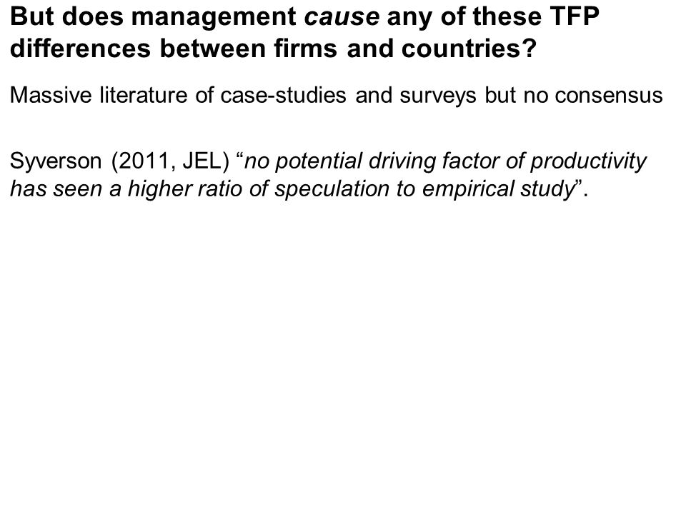 But does management cause any of these TFP differences between firms and countries? Massive literature of case-studies and surveys but no consensus Sy