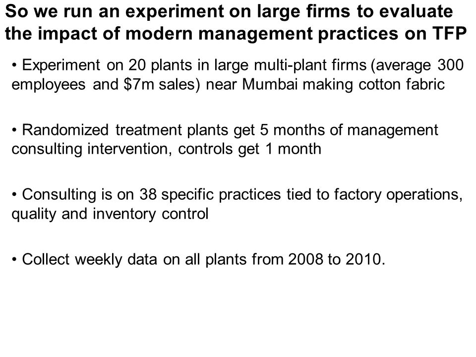So we run an experiment on large firms to evaluate the impact of modern management practices on TFP Experiment on 20 plants in large multi-plant firms (average 300 employees and $7m sales) near Mumbai making cotton fabric Randomized treatment plants get 5 months of management consulting intervention, controls get 1 month Consulting is on 38 specific practices tied to factory operations, quality and inventory control Collect weekly data on all plants from 2008 to 2010.