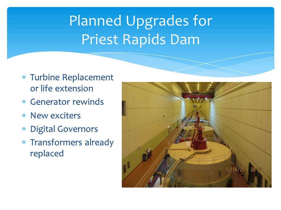 Planned Upgrades for Priest Rapids Dam Turbine Replacement or life extension Generator rewinds New exciters Digital Governors Transformers already replaced