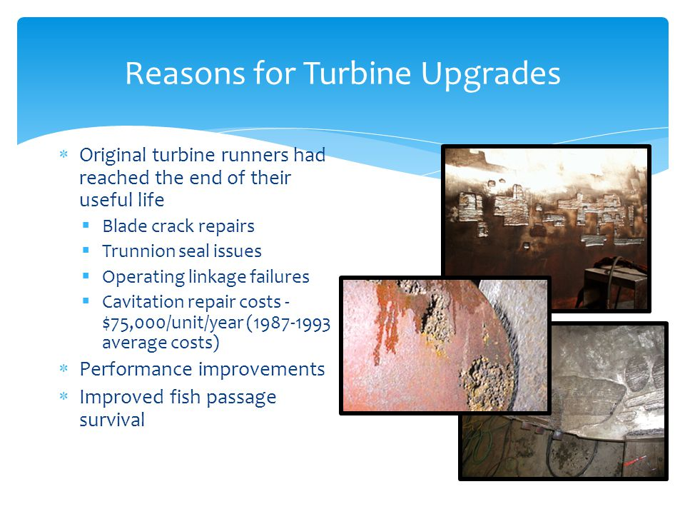 Reasons for Turbine Upgrades Original turbine runners had reached the end of their useful life Blade crack repairs Trunnion seal issues Operating linkage failures Cavitation repair costs - $75,000/unit/year (1987-1993 average costs) Performance improvements Improved fish passage survival