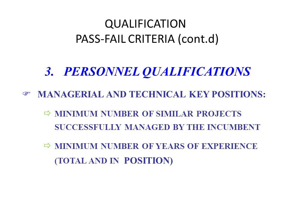 QUALIFICATION PASS-FAIL CRITERIA (cont.d) 3. PERSONNEL QUALIFICATIONS FMANAGERIAL AND TECHNICAL KEY POSITIONS: ðMINIMUM NUMBER OF SIMILAR PROJECTS SUC