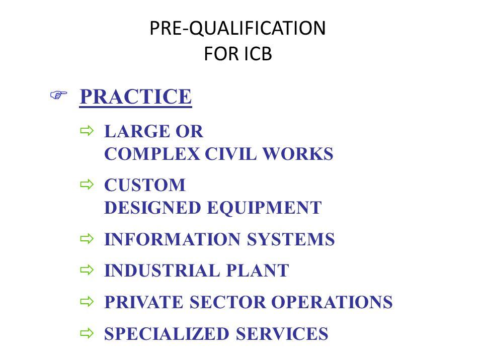 PRE-QUALIFICATION FOR ICB F PRACTICE ð LARGE OR COMPLEX CIVIL WORKS ð CUSTOM DESIGNED EQUIPMENT ð INFORMATION SYSTEMS ð INDUSTRIAL PLANT ð PRIVATE SEC