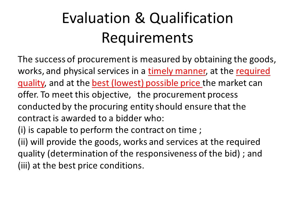 Evaluation & Qualification Requirements The success of procurement is measured by obtaining the goods, works, and physical services in a timely manner, at the required quality, and at the best (lowest) possible price the market can offer.