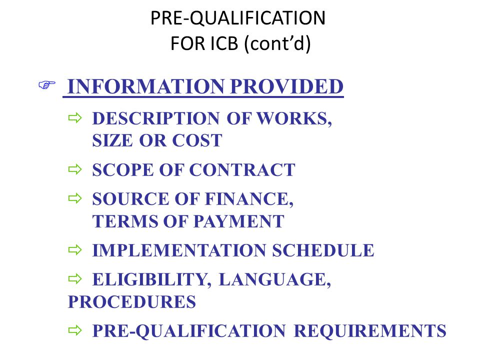 PRE-QUALIFICATION FOR ICB (contd) F INFORMATION PROVIDED ð DESCRIPTION OF WORKS, SIZE OR COST ð SCOPE OF CONTRACT ð SOURCE OF FINANCE, TERMS OF PAYMENT ð IMPLEMENTATION SCHEDULE ð ELIGIBILITY, LANGUAGE, PROCEDURES ð PRE-QUALIFICATION REQUIREMENTS