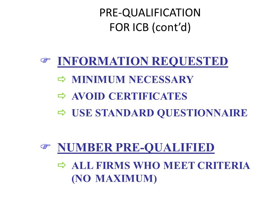 PRE-QUALIFICATION FOR ICB (contd) F INFORMATION REQUESTED ð MINIMUM NECESSARY ð AVOID CERTIFICATES ð USE STANDARD QUESTIONNAIRE F NUMBER PRE-QUALIFIED ð ALL FIRMS WHO MEET CRITERIA (NO MAXIMUM)